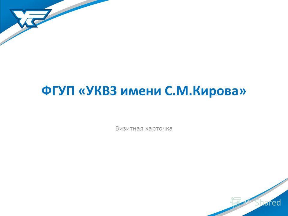 ФГУП «УКВЗ имени С.М.Кирова» Визитная карточка