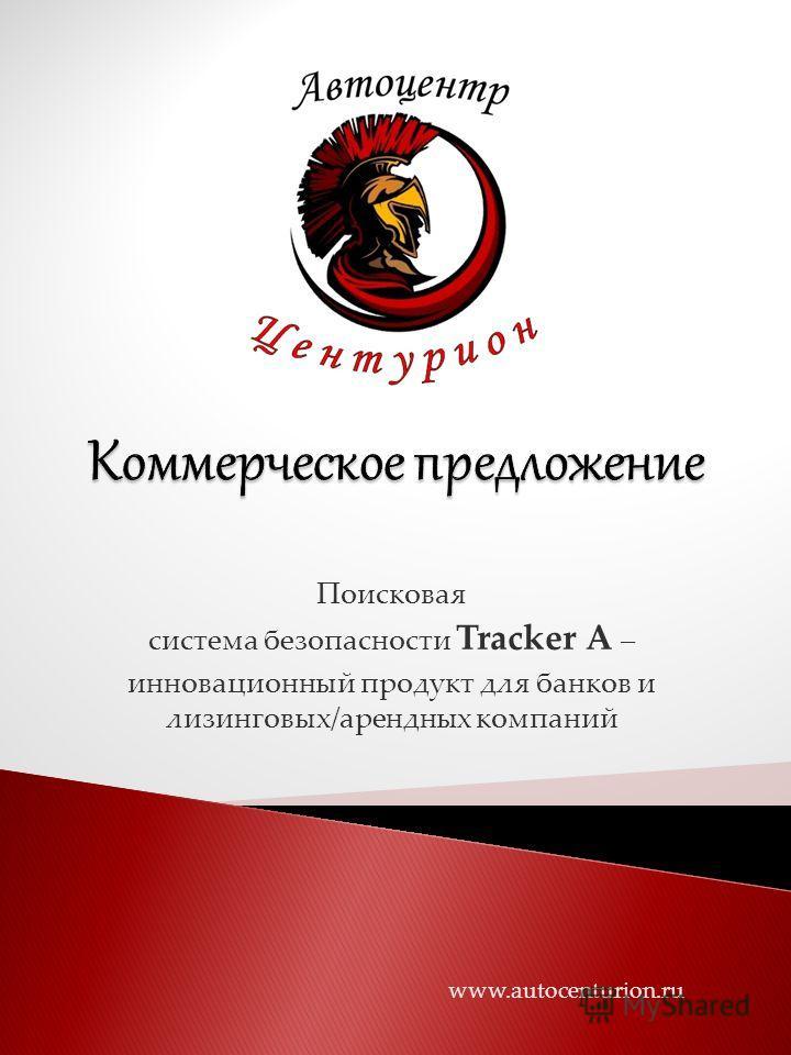 Поисковая система безопасности Tracker A – инновационный продукт для банков и лизинговых/арендных компаний www.autocenturion.ru