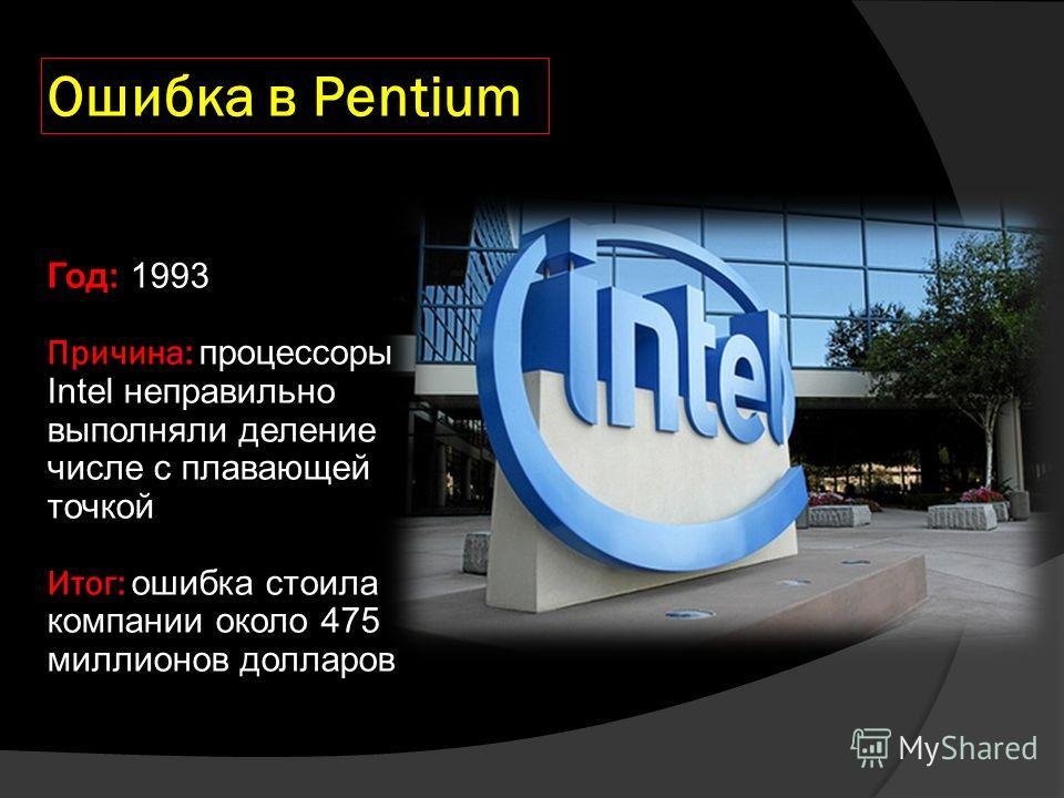Ошибка в Pentium Год: 1993 Причина: процессоры Intel неправильно выполняли деление числе с плавающей точкой Итог: ошибка стоила компании около 475 миллионов долларов