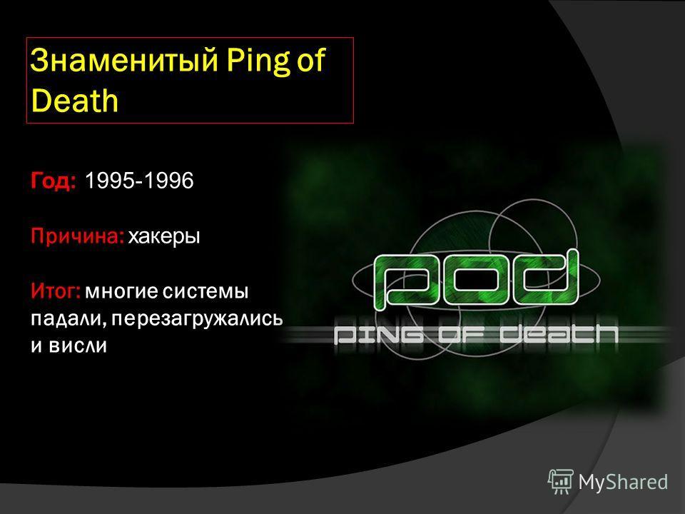 Знаменитый Ping of Death Год: 1995-1996 Причина: хакеры Итог: многие системы падали, перезагружались и висли