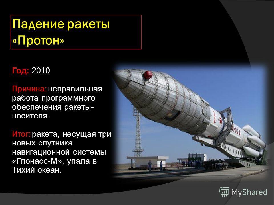 Падение ракеты «Протон» Год: 2010 Причина: неправильная работа программного обеспечения ракеты- носителя. Итог: ракета, несущая три новых спутника навигационной системы «Глонасс-М», упала в Тихий океан.