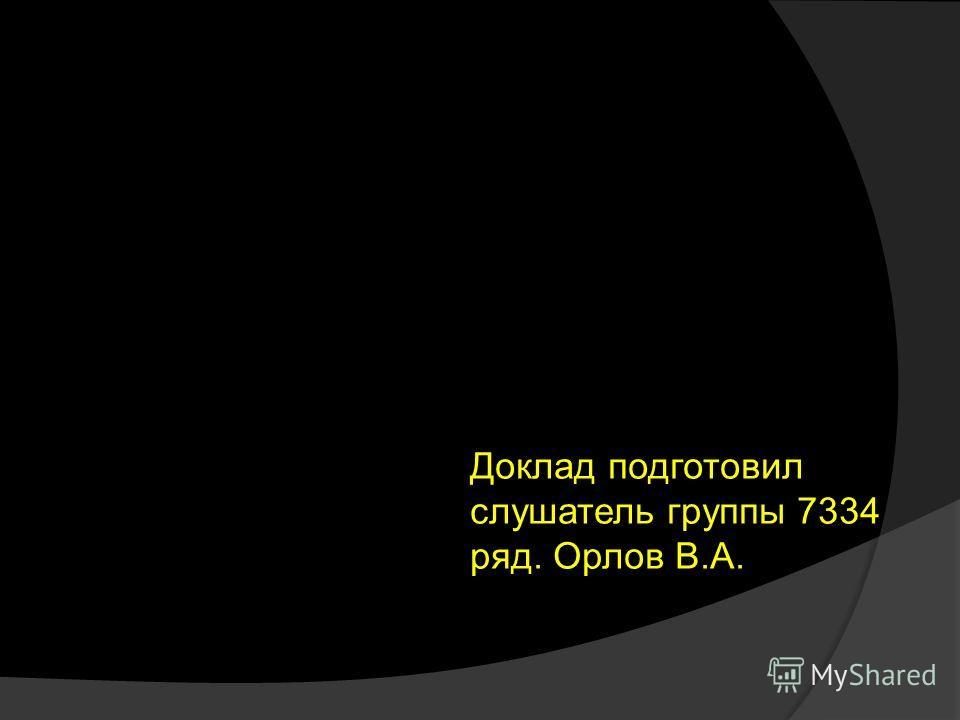 Доклад подготовил слушатель группы 7334 ряд. Орлов В.А.