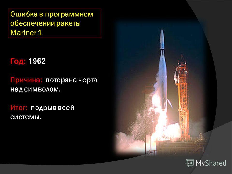 Ошибка в программном обеспечении ракеты Mariner 1 Год: 1962 Причина: потеряна черта над символом. Итог: подрыв всей системы.