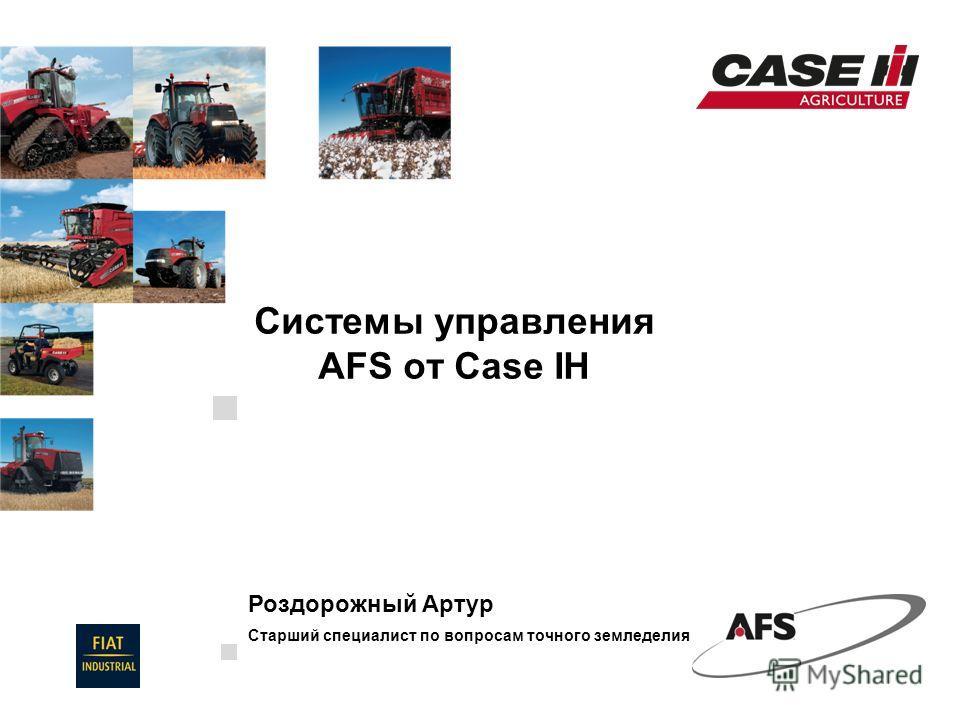 20 Novembre, 2010 Системы управления AFS от Case IH Роздорожный Артур Старший специалист по вопросам точного земледелия