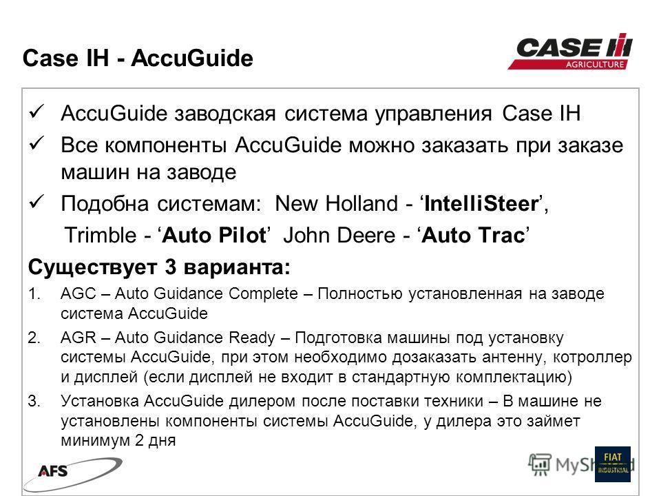 AccuGuide заводская система управления Case IH Все компоненты AccuGuide можно заказать при заказе машин на заводе Подобна системам: New Holland - IntelliSteer, Trimble - Auto Pilot John Deere - Auto Trac Существует 3 варианта: 1. AGC – Auto Guidance