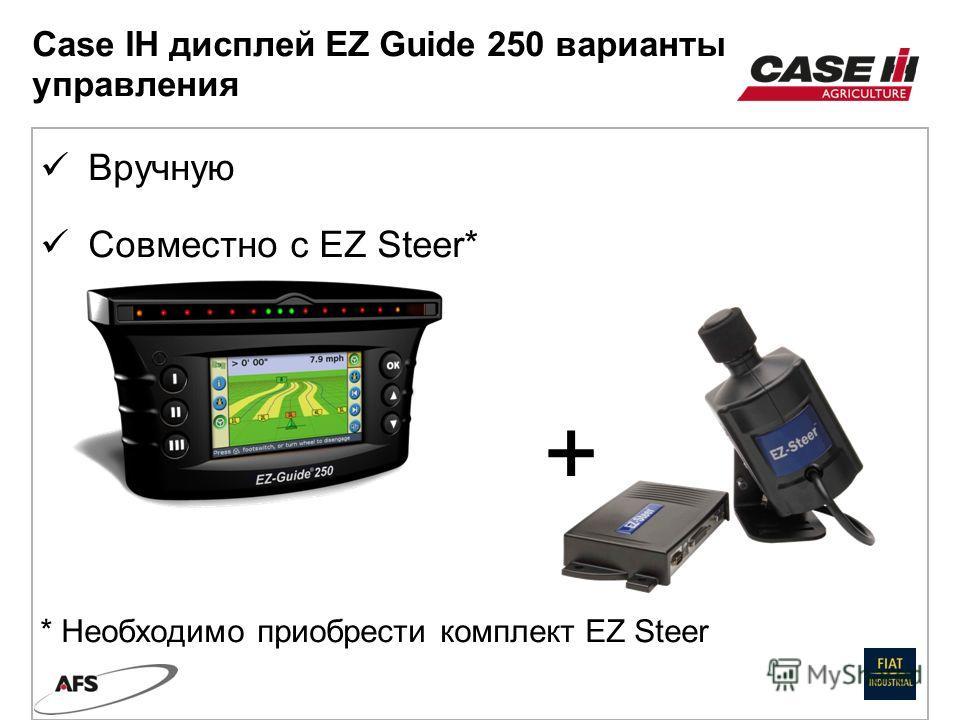 Вручную Совместно с EZ Steer* + * Необходимо приобрести комплект EZ Steer Case IH дисплей EZ Guide 250 варианты управления