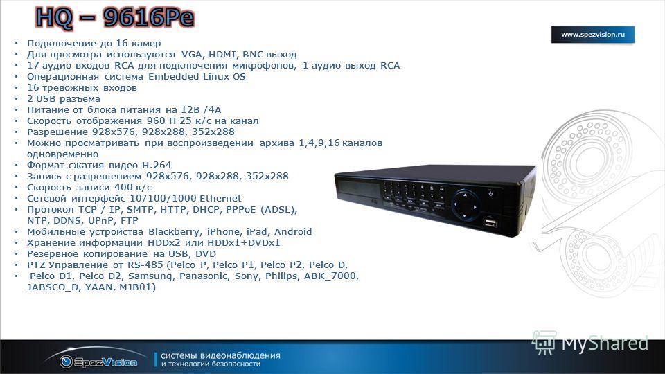 Подключение до 16 камер Для просмотра используются VGA, HDMI, BNC выход 17 аудио входов RCA для подключения микрофонов, 1 аудио выход RCA Операционная система Embedded Linux OS 16 тревожных входов 2 USB разъема Питание от блока питания на 12В /4А Ско