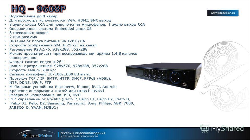 Подключение до 8 камер Для просмотра используются VGA, HDMI, BNC выход 8 аудио входа RCA для подключения микрофонов, 1 аудио выход RCA Операционная система Embedded Linux OS 8 тревожных входов 2 USB разъема Питание от блока питания на 12В/3.6А Скорос