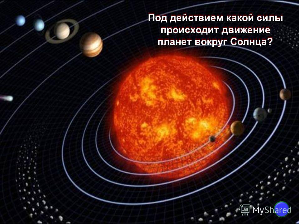 Под действием какой силы происходит движение планет вокруг Солнца? Под действием какой силы происходит движение планет вокруг Солнца?