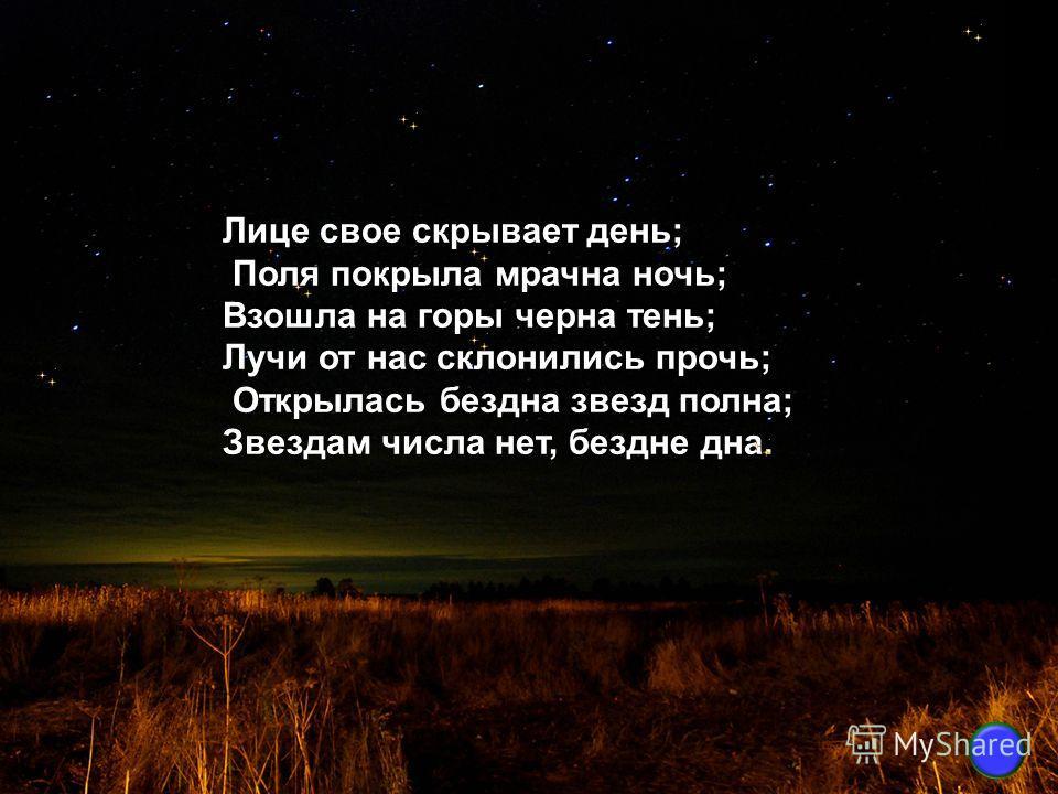 Лице свое скрывает день; Поля покрыла мрачна ночь; Взошла на горы черна тень; Лучи от нас склонились прочь; Открылась бездна звезд полна; Звездам числа нет, бездне дна.