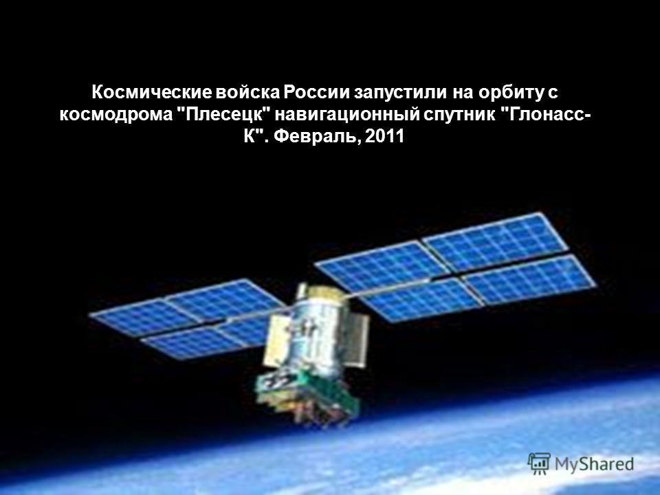 Космические войска России запустили на орбиту с космодрома Плесецк навигационный спутник Глонасс- К. Февраль, 2011