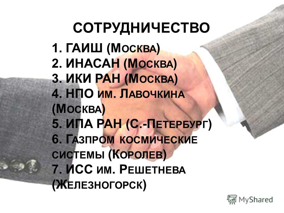 СОТРУДНИЧЕСТВО 1. ГАИШ (М ОСКВА ) 2. ИНАСАН (М ОСКВА ) 3. ИКИ РАН (М ОСКВА ) 4. НПО ИМ. Л АВОЧКИНА (М ОСКВА ) 5. ИПА РАН (С.-П ЕТЕРБУРГ ) 6. Г АЗПРОМ КОСМИЧЕСКИЕ СИСТЕМЫ (К ОРОЛЕВ ) 7. ИСС ИМ. Р ЕШЕТНЕВА (Ж ЕЛЕЗНОГОРСК )