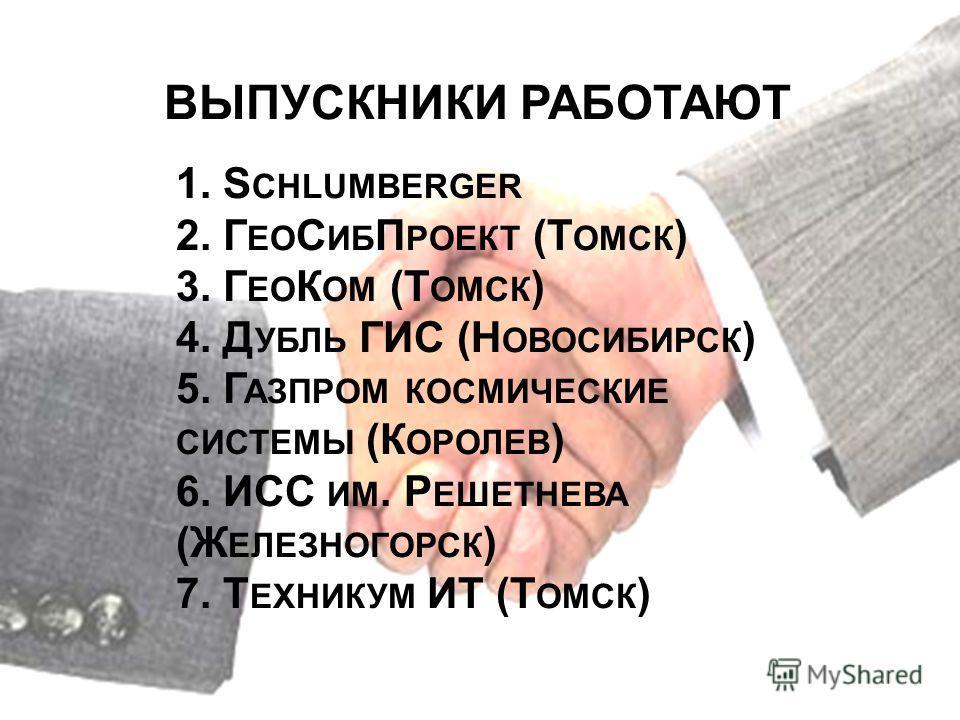 ВЫПУСКНИКИ РАБОТАЮТ 1. S CHLUMBERGER 2. Г ЕО С ИБ П РОЕКТ (Т ОМСК ) 3. Г ЕО К ОМ (Т ОМСК ) 4. Д УБЛЬ ГИС (Н ОВОСИБИРСК ) 5. Г АЗПРОМ КОСМИЧЕСКИЕ СИСТЕМЫ (К ОРОЛЕВ ) 6. ИСС ИМ. Р ЕШЕТНЕВА (Ж ЕЛЕЗНОГОРСК ) 7. Т ЕХНИКУМ ИТ (Т ОМСК )