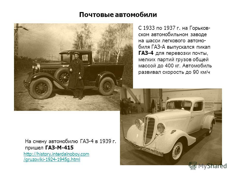 Почтовые автомобили С 1933 по 1937 г. на Горьков- ском автомобильном заводе на шасси легкового автомо- биля ГАЗ-А выпускался пикап ГАЗ-4 для перевозки почты, мелких партий грузов общей массой до 400 кг. Автомобиль развивал скорость до 90 км/ч На смен