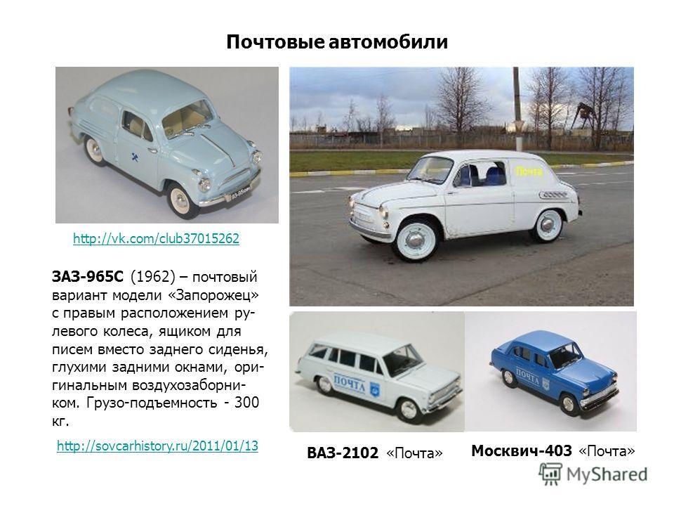 Почтовые автомобили ЗАЗ-965С (1962) – почтовый вариант модели «Запорожец» с правым расположением ру- левого колеса, ящиком для писем вместо заднего сиденья, глухими задними окнами, ори- гинальным воздухозаборни- ком. Грузо-подъемность - 300 кг. http: