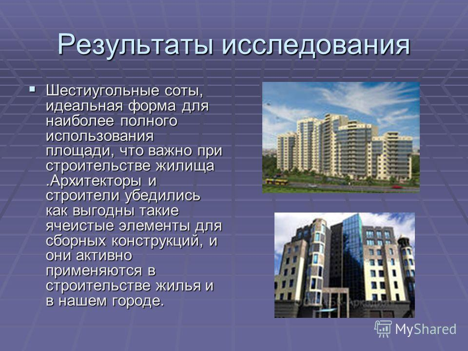 Результаты исследования Шестиугольные соты, идеальная форма для наиболее полного использования площади, что важно при строительстве жилища.Архитекторы и строители убедились как выгодны такие ячеистые элементы для сборных конструкций, и они активно пр