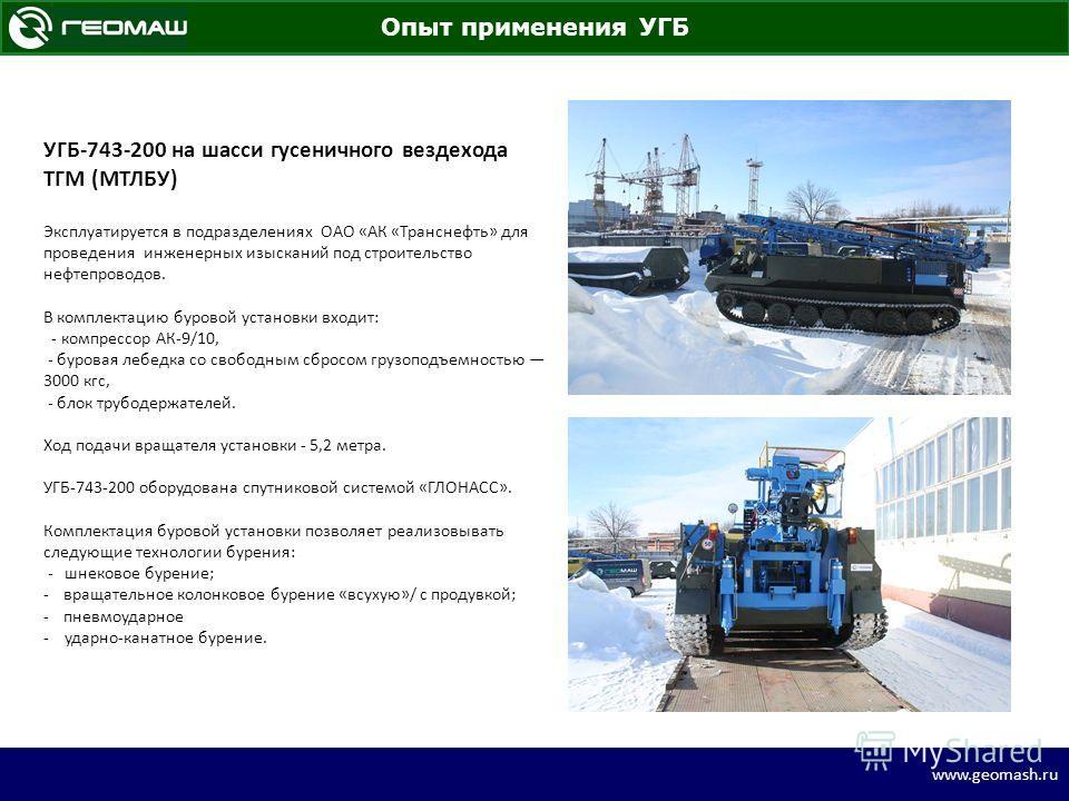 www.geomash.ru УГБ-743-200 на шасси гусеничного вездехода ТГМ (МТЛБУ) Эксплуатируется в подразделениях ОАО «АК «Транснефть» для проведения инженерных изысканий под строительство нефтепроводов. В комплектацию буровой установки входит: - компрессор АК-