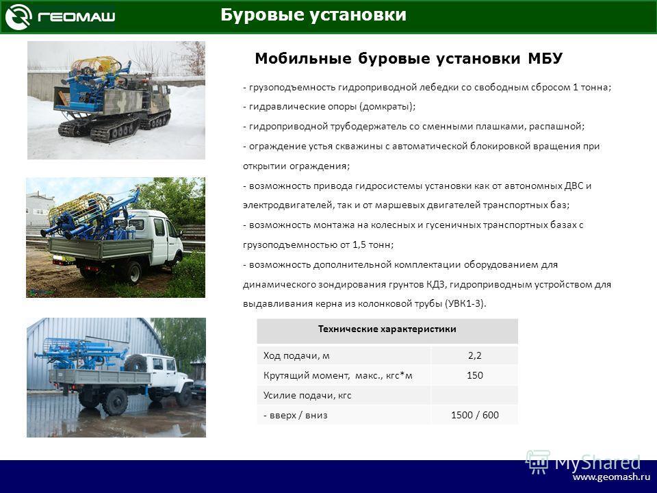 www.geomash.ru Буровые установки МБУ на вездеходе BV-206 «Hugglunds» Мобильные буровые установки МБУ - грузоподъемность гидроприводной лебедки со свободным сбросом 1 тонна; - гидравлические опоры (домкраты); - гидроприводной трубодержатель со сменным