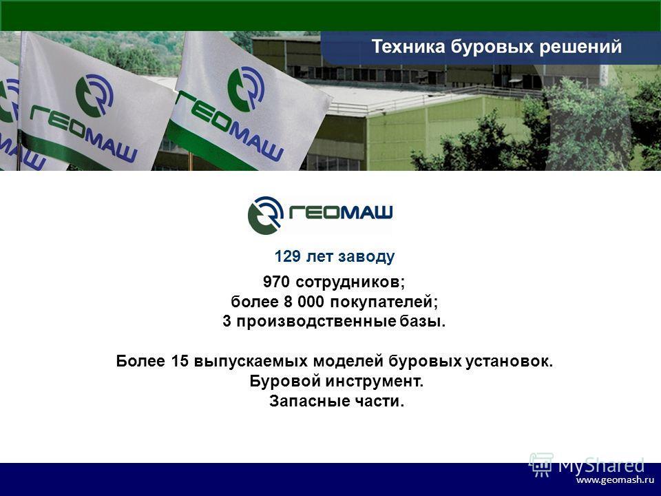 www.geomash.ru 129 лет заводу 970 сотрудников; более 8 000 покупателей; 3 производственные базы. Более 15 выпускаемых моделей буровых установок. Буровой инструмент. Запасные части.