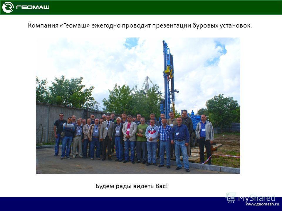 www.geomash.ru Компания «Геомаш» ежегодно проводит презентации буровых установок. Будем рады видеть Вас!