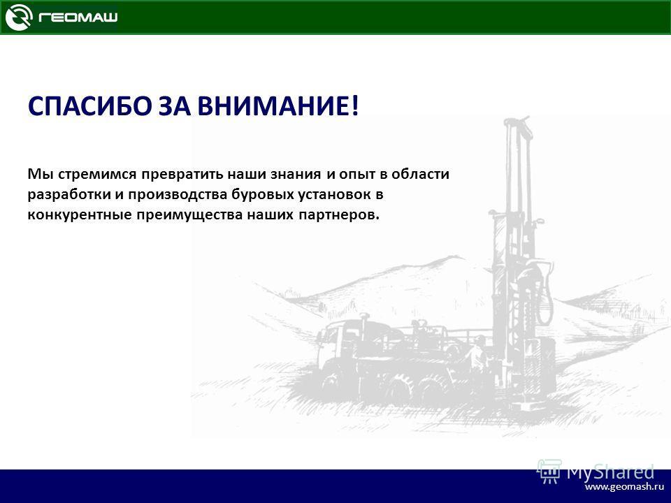 www.geomash.ru СПАСИБО ЗА ВНИМАНИЕ! Мы стремимся превратить наши знания и опыт в области разработки и производства буровых установок в конкурентные преимущества наших партнеров.