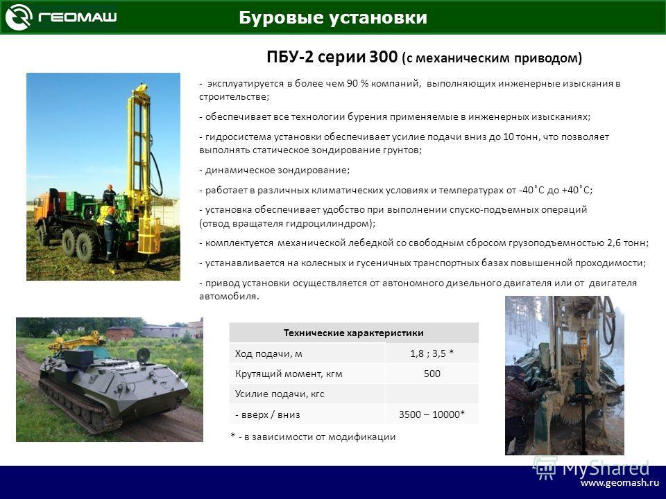 www.geomash.ru Буровые установки ПБУ-2 серии 300 (с механическим приводом) - эксплуатируется в более чем 90 % компаний, выполняющих инженерные изыскания в строительстве; - обеспечивает все технологии бурения применяемые в инженерных изысканиях; - гид