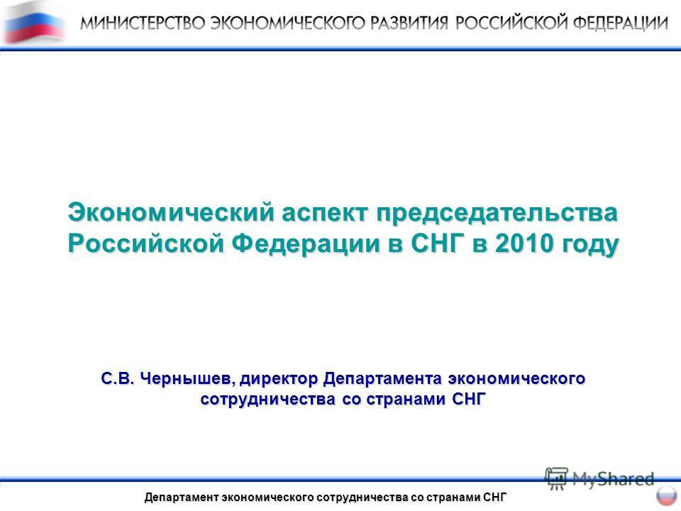 Экономический аспект председательства Российской Федерации в СНГ в 2010 году С.В. Чернышев, директор Департамента экономического сотрудничества со странами СНГ Департамент экономического сотрудничества со странами СНГ