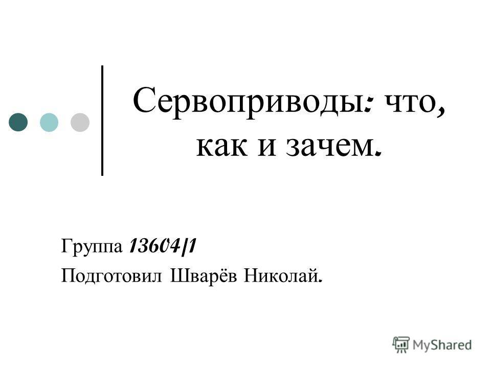 Сервоприводы : что, как и зачем. Группа 13604/1 Подготовил Шварёв Николай.