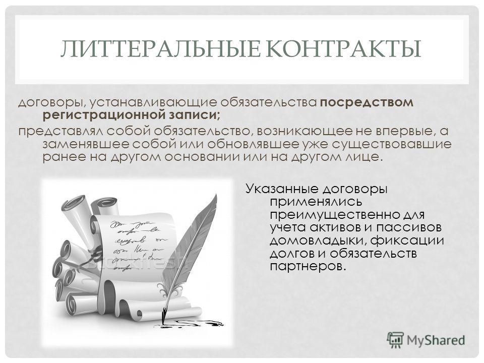 ЛИТТЕРАЛЬНЫЕ КОНТРАКТЫ договоры, устанавливающие обязательства посредством регистрационной записи; представлял собой обязательство, возникающее не впервые, а заменявшее собой или обновлявшее уже существовавшие ранее на другом основании или на другом