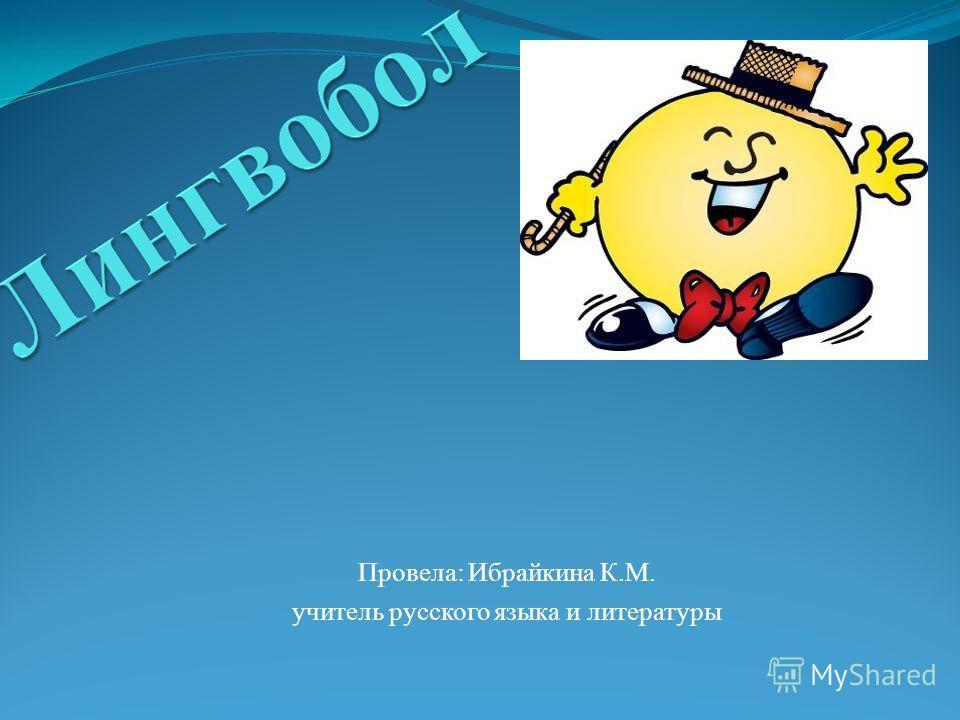 Провела: Ибрайкина К.М. учитель русского языка и литературы