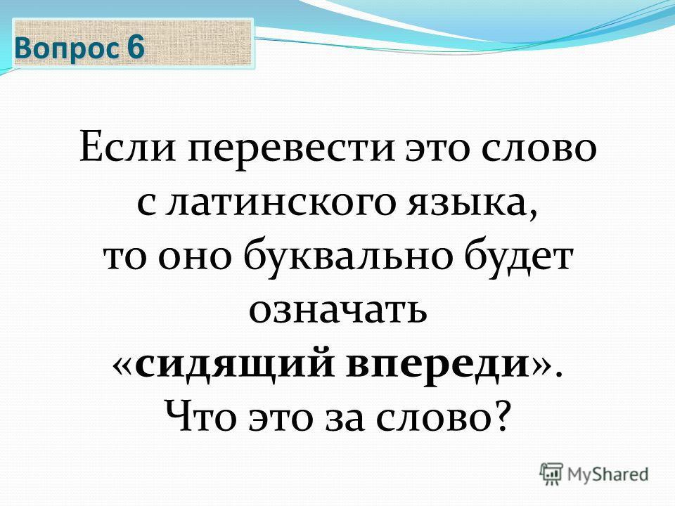 Вопрос 6 Если перевести это слово с латинского языка, то оно буквально будет означать «сидящий впереди». Что это за слово?