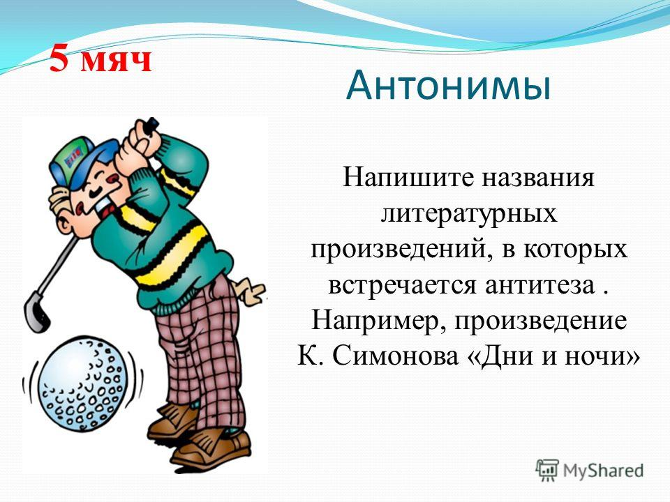 Антонимы Напишите названия литературных произведений, в которых встречается антитеза. Например, произведение К. Симонова «Дни и ночи» 5 мяч