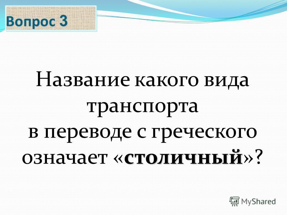 Вопрос 3 Название какого вида транспорта в переводе с греческого столичный означает «столичный»?