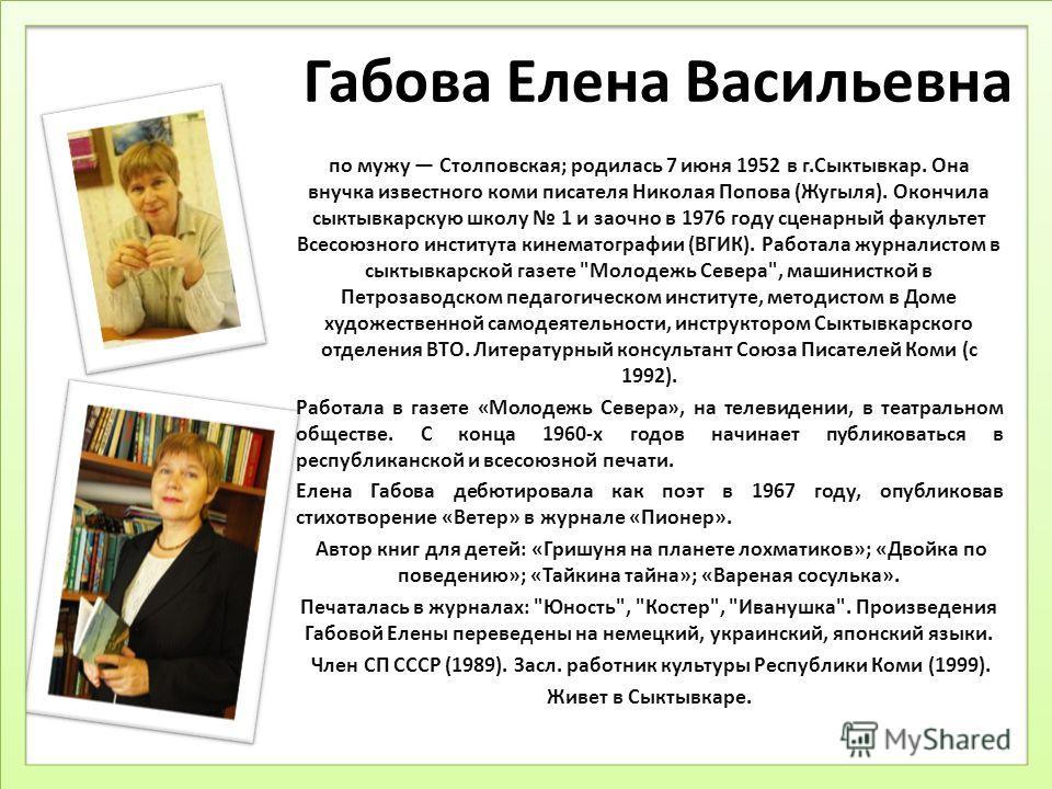 Габова Елена Васильевна по мужу Столповская; родилась 7 июня 1952 в г.Сыктывкар. Она внучка известного коми писателя Николая Попова (Жугыля). Окончила сыктывкарскую школу 1 и заочно в 1976 году сценарный факультет Всесоюзного института кинематографии