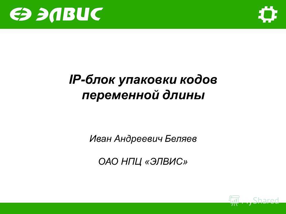 IP-блок упаковки кодов переменной длины Иван Андреевич Беляев ОАО НПЦ «ЭЛВИС»
