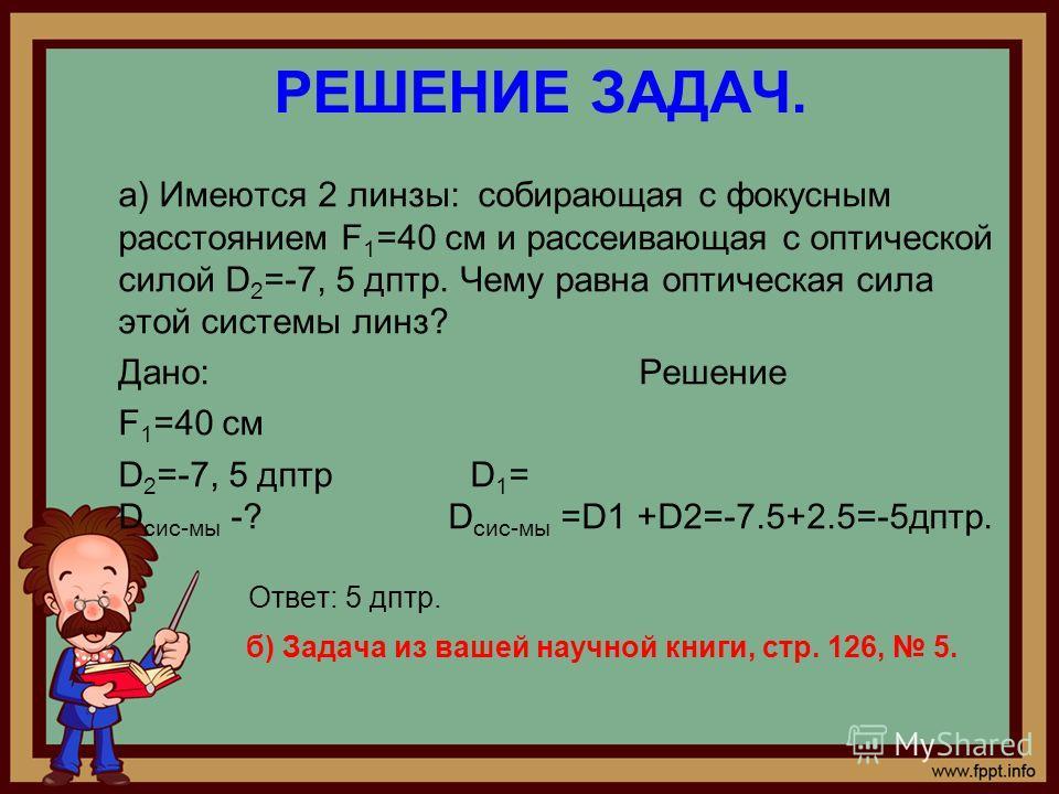РЕШЕНИЕ ЗАДАЧ. а) Имеются 2 линзы: собирающая с фокусным расстоянием F 1 =40 см и рассеивающая с оптической силой D 2 =-7, 5 дптр. Чему равна оптическая сила этой системы линз? Дано: Решение F 1 =40 см D 2 =-7, 5 дптр D 1 = D сис-мы -? D сис-мы =D1 +