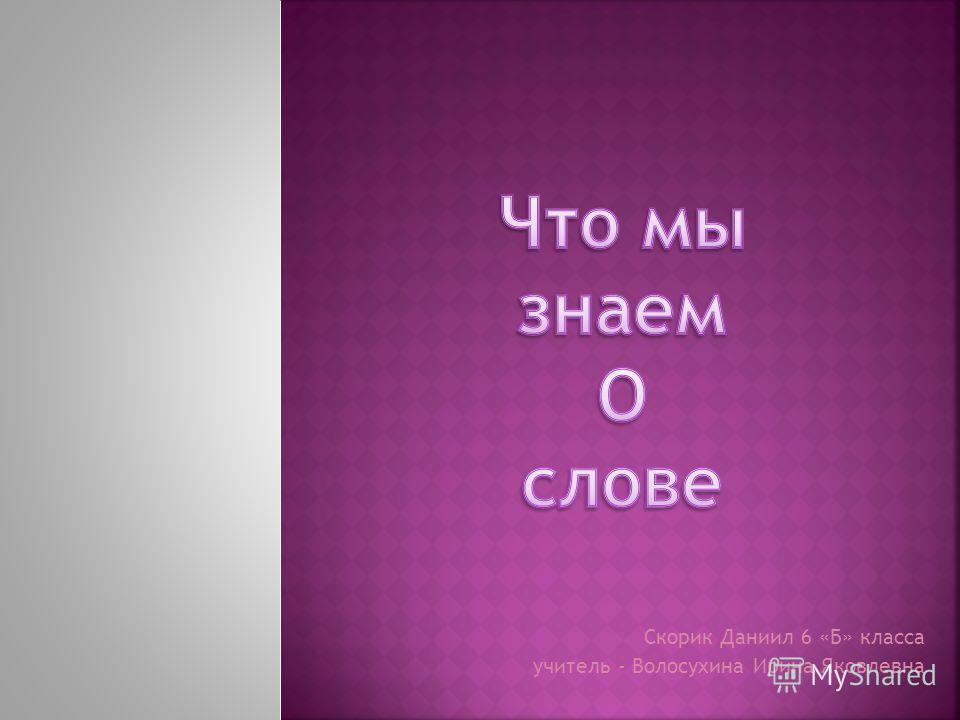 Скорик Даниил 6 «Б» класса учитель - Волосухина Ирина Яковлевна