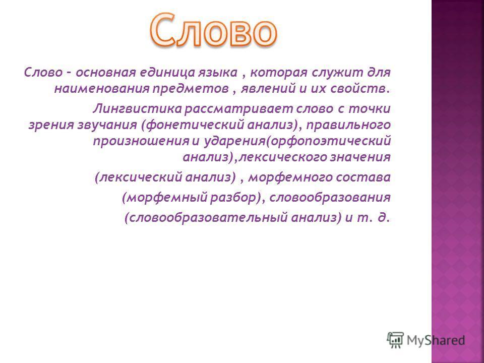 Слово – основная единица языка, которая служит для наименования предметов, явлений и их свойств. Лингвистика рассматривает слово с точки зрения звучания (фонетический анализ), правильного произношения и ударения(орфопоэтический анализ),лексического з