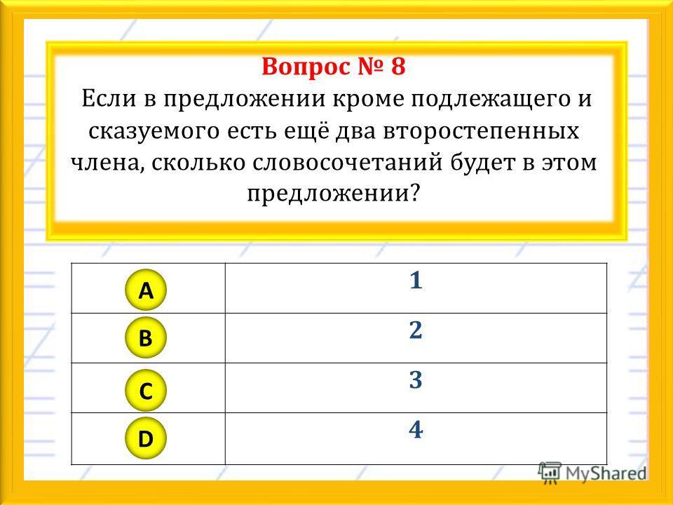 Вопрос 8 Если в предложении кроме подлежащего и сказуемого есть ещё два второстепенных члена, сколько словосочетаний будет в этом предложении? 1 2 3 4 A B C D