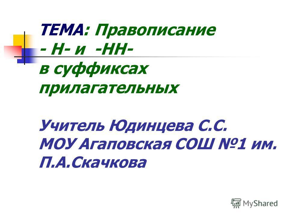ТЕМА: Правописание - Н- и -НН- в суффиксах прилагательных Учитель Юдинцева С.С. МОУ Агаповская СОШ 1 им. П.А.Скачкова
