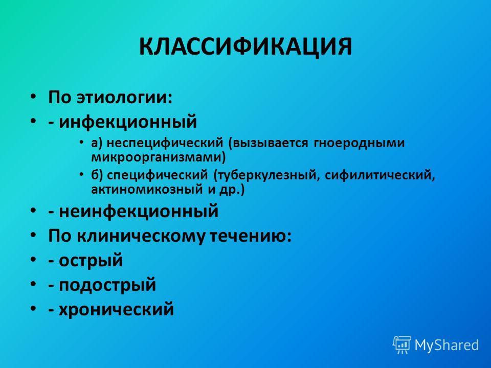 КЛАССИФИКАЦИЯ По этиологии: - инфекционный а) неспецифический (вызывается гноеродными микроорганизмами) б) специфический (туберкулезный, сифилитический, актиномикозный и др.) - неинфекционный По клиническому течению: - острый - подострый - хронически
