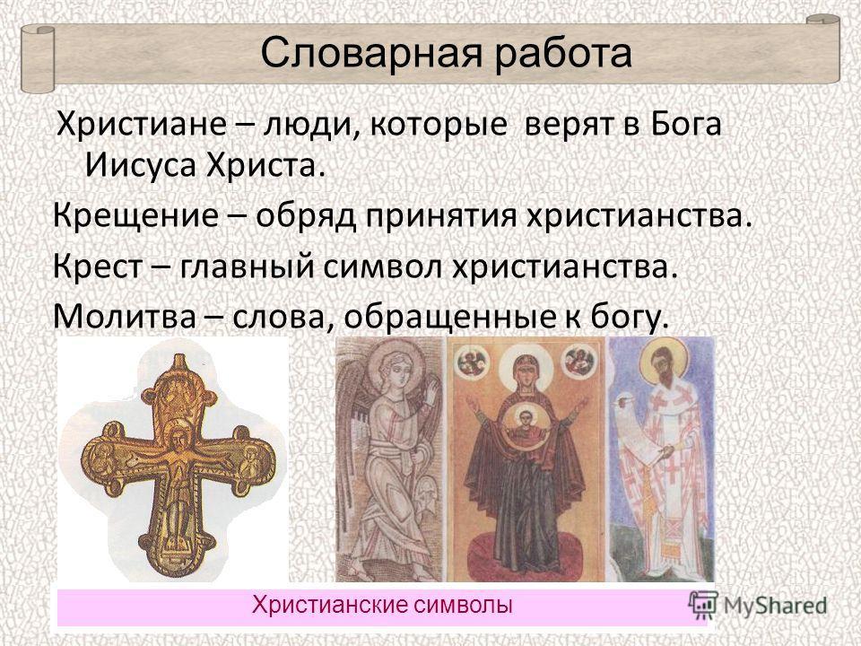 Христиане – люди, которые верят в Бога Иисуса Христа. Крещение – обряд принятия христианства. Крест – главный символ христианства. Молитва – слова, обращенные к богу. Христианские символы Словарная работа