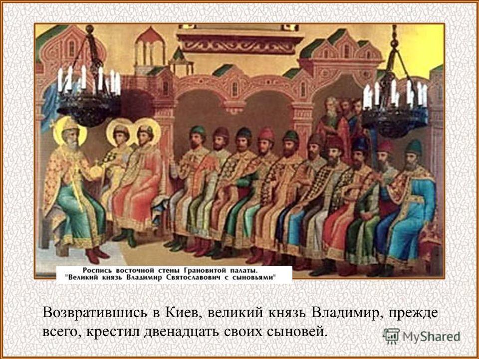 Возвратившись в Киев, великий князь Владимир, прежде всего, крестил двенадцать своих сыновей.