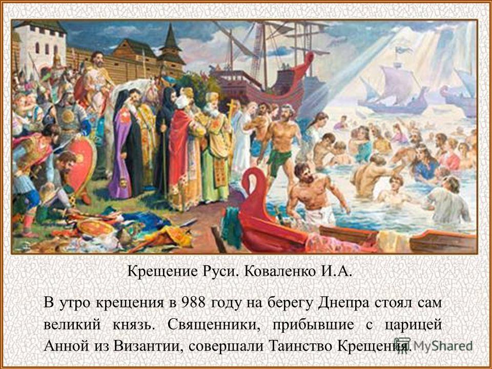 В утро крещения в 988 году на берегу Днепра стоял сам великий князь. Священники, прибывшие с царицей Анной из Византии, совершали Таинство Крещения. Крещение Руси. Коваленко И. А.