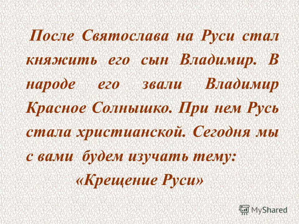 После Святослава на Руси стал княжить его сын Владимир. В народе его звали Владимир Красное Солнышко. При нем Русь стала христианской. Сегодня мы с вами будем изучать тему: «Крещение Руси»