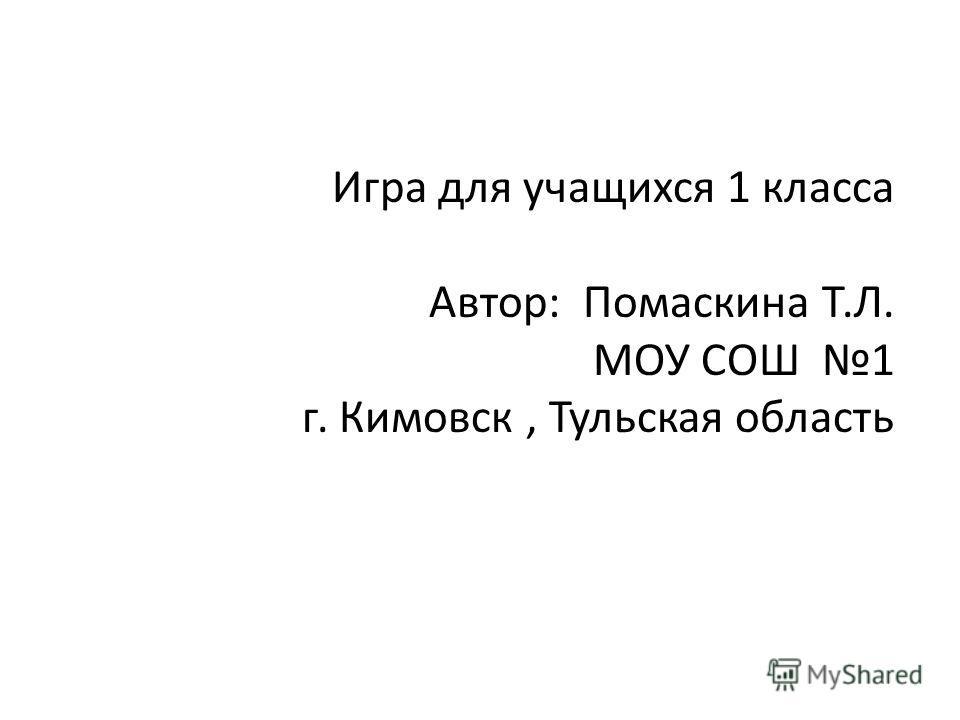 Игра для учащихся 1 класса Автор: Помаскина Т.Л. МОУ СОШ 1 г. Кимовск, Тульская область