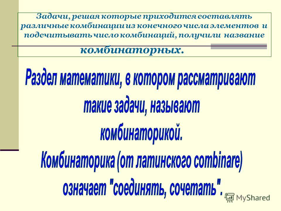 Задачи, решая которые приходится составлять различные комбинации из конечного числа элементов и подсчитывать число комбинаций, получили название комбинаторных.