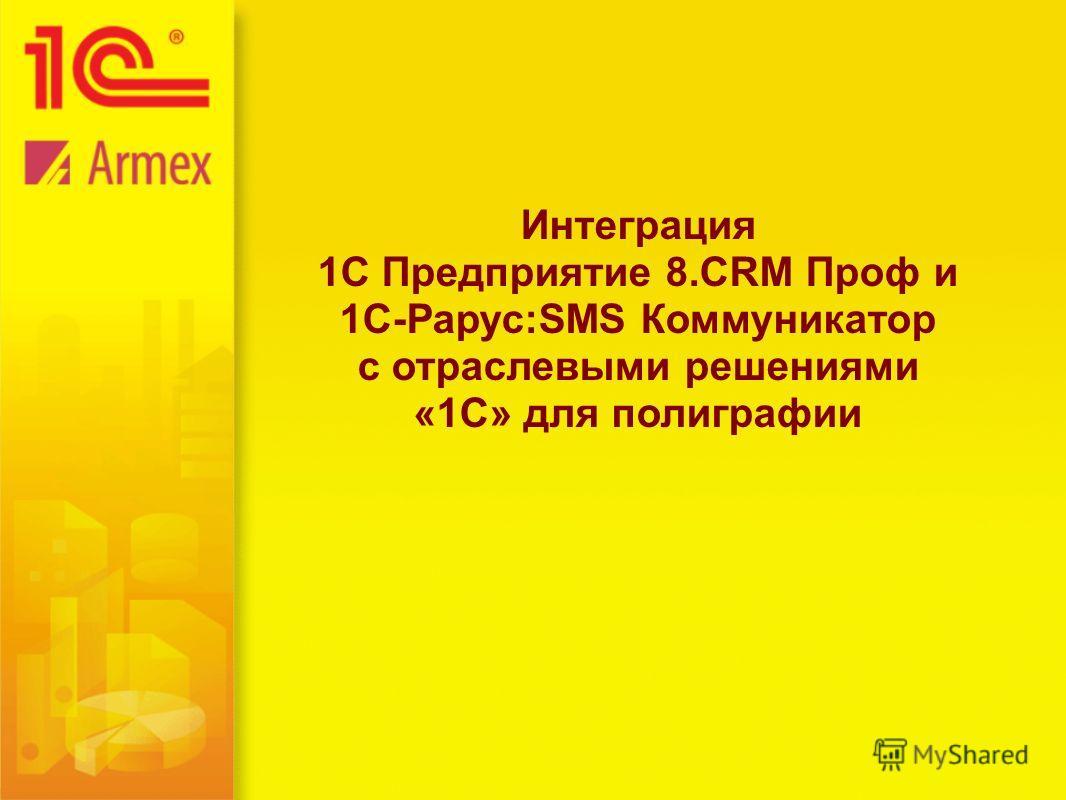 Интеграция 1С Предприятие 8. CRM Проф и 1C-Рарус:SMS Коммуникатор c отраслевыми решениями «1С» для полиграфии