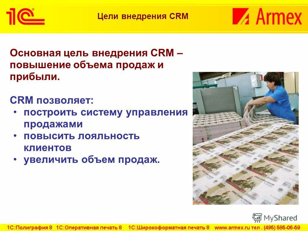 Цели внедрения CRM Основная цель внедрения CRM – повышение объема продаж и прибыли. CRM позволяет: построить систему управления продажами повысить лояльность клиентов увеличить объем продаж.