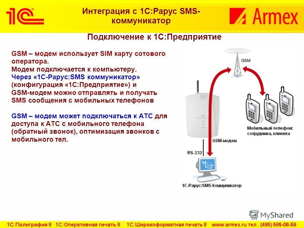 Подключение к 1С:Предприятие GSM – модем использует SIM карту сотового оператора. Модем подключается к компьютеру. Через «1С-Рарус:SMS коммуникатор» (конфигурация «1С:Предприятие») и GSM-модем можно отправлять и получать SMS сообщения с мобильных тел
